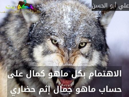 الاهتمام بكل ماهو كمال على حساب ماهو جمال إثم حضاري -علي أبو الحسن