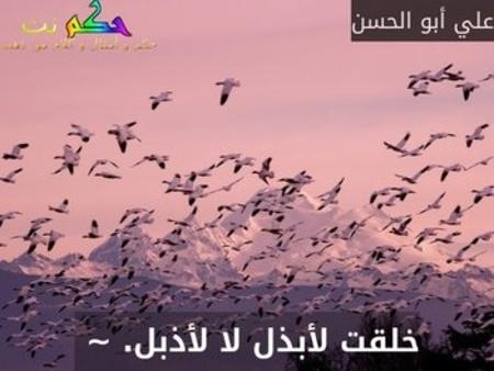خلقت لأبذل لا لأذبل. ~ -علي أبو الحسن