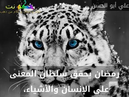 رمضان يحقق سلطان المعنى على الإنسان والأشياء. -علي أبو الحسن
