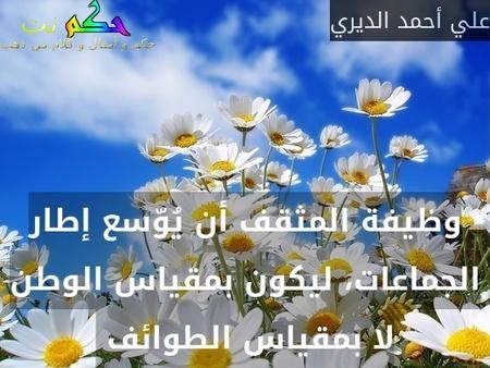 وظيفة المثقف أن يُوّسع إطار الجماعات، ليكون بمقياس الوطن لا بمقياس الطوائف -علي أحمد الديري