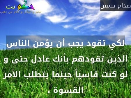 لكي تقود يجب أن يؤمن الناس الذين تقودهم بأنك عادل حتى و لو كنت قاسياً حينما يتطلب الأمر القسوة .-صدام حسين