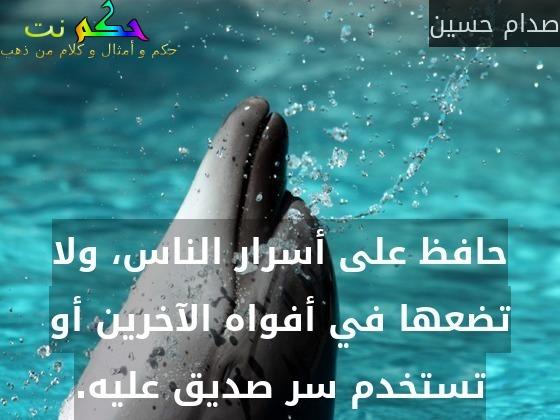 حافظ على أسرار الناس، ولا تضعها في أفواه الآخرين أو تستخدم سر صديق عليه.-صدام حسين