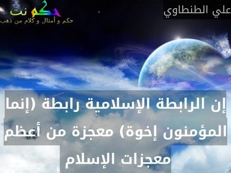 إن الرابطة الإسلامية رابطة (إنما المؤمنون إخوة) معجزة من أعظم معجزات الإسلام -علي الطنطاوي