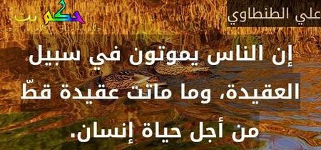 إن الناس يموتون في سبيل العقيدة، وما ماتت عقيدة قطّ من أجل حياة إنسان. -علي الطنطاوي