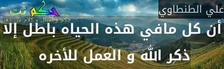 أن كل مافي هذه الحياه باطل إلا ذكر الله و العمل للأخره -علي الطنطاوي