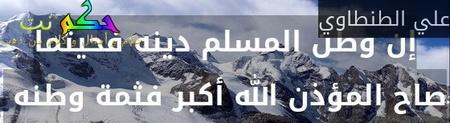 إن وطن المسلم دينه فحيثما صاح المؤذن الله أكبر فثمة وطنه -علي الطنطاوي