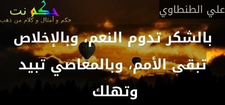 بالشكر تدوم النعم، وبالإخلاص تبقى الأمم، وبالمعاصي تبيد وتهلك -علي الطنطاوي