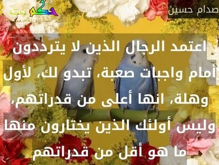 اعتمد الرجال الذين لا يترددون أمام واجبات صعبة، تبدو لك، لأول وهلة، انها أعلى من قدراتهم، وليس أولئك الذين يختارون منها ما هو أقل من قدراتهم-صدام حسين