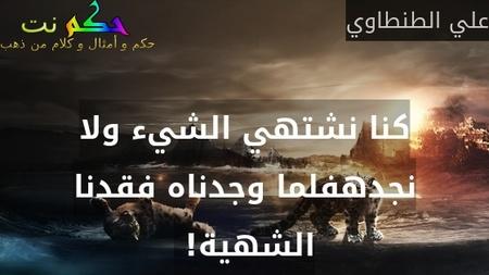 كنا نشتهي الشيء ولا نجدهفلما وجدناه فقدنا الشهية! -علي الطنطاوي