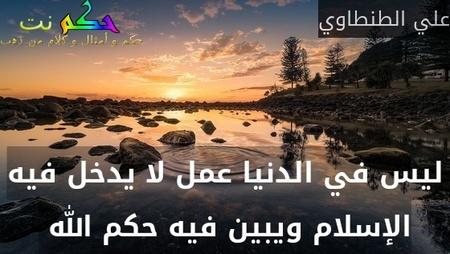 ليس في الدنيا عمل لا يدخل فيه الإسلام ويبين فيه حكم الله -علي الطنطاوي