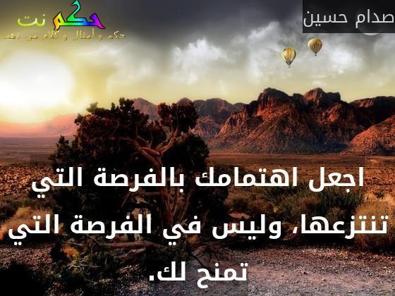 اجعل اهتمامك بالفرصة التي تنتزعها، وليس في الفرصة التي تمنح لك.-صدام حسين