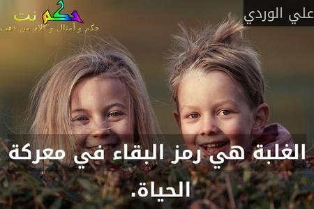 الغلبة هي رمز البقاء في معركة الحياة. -علي الوردي