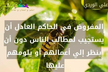 المفروض في الحاكم العادل أن يستجيب لمطالب الناس دون أن ينظر إلي أعمالهم أو يلومهم عليها -علي الوردي