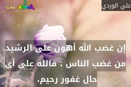 إن غضب الله أهون على الرشيد من غضب الناس . فالله على أى حال غفور رحيم. -علي الوردي