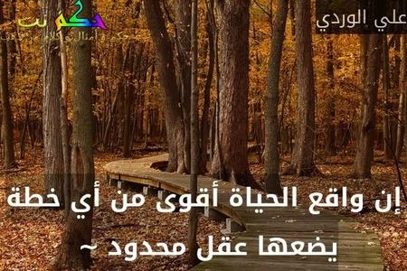 إن واقع الحياة أقوى من أي خطة يضعها عقل محدود ~ -علي الوردي