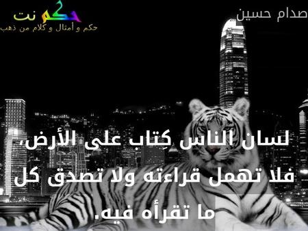 لسان الناس كِتاب على الأرض، فلا تهمل قراءته ولا تصدق كل ما تقرأه فيه.-صدام حسين