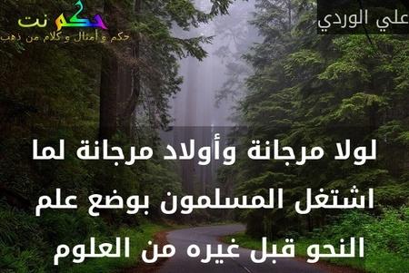 لولا مرجانة وأولاد مرجانة لما اشتغل المسلمون بوضع علم النحو قبل غيره من العلوم -علي الوردي