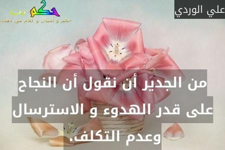 من الجدير أن نقول أن النجاح على قدر الهدوء و الاسترسال وعدم التكلف. -علي الوردي