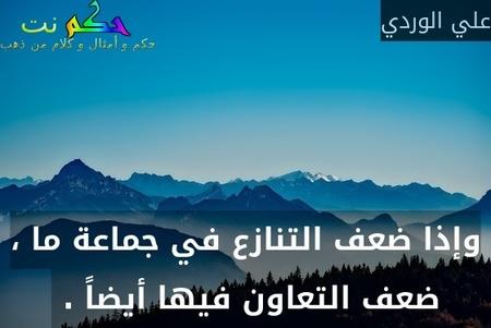 وإذا ضعف التنازع في جماعة ما ، ضعف التعاون فيها أيضاً . -علي الوردي