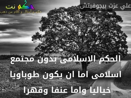 الحكم الاسلامى بدون مجتمع اسلامى اما ان يكون طوباويا خياليا واما عنفا وقهرا -علي عزت بيجوفيتش