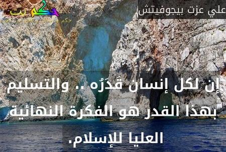 إن لكل إنسان قَدَرُه .. والتسليم بهذا القدر هو الفكرة النهائية العليا للإسلام. -علي عزت بيجوفيتش