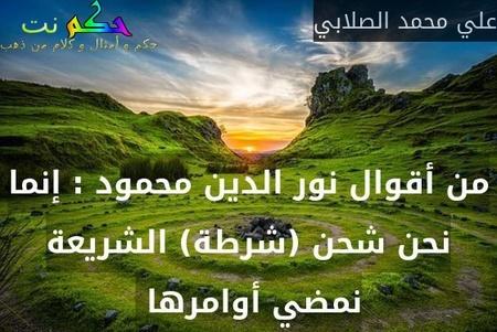 من أقوال نور الدين محمود : إنما نحن شحن (شرطة) الشريعة نمضي أوامرها -علي محمد الصلابي