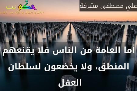 أما العامة من الناس فلا يقنعهم المنطق، ولا يخضعون لسلطان العقل -علي مصطفى مشرفة