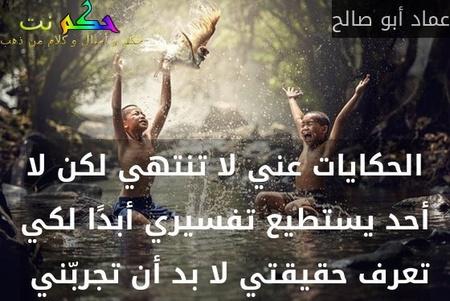 الحكايات عني لا تنتهي لكن لا أحد يستطيع تفسيري أبدًا لكي تعرف حقيقتي لا بد أن تجربّني -عماد أبو صالح