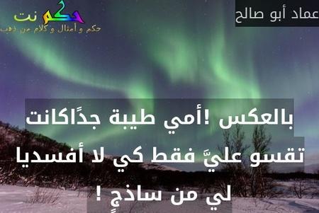 بالعكس !أمي طيبة جدًاكانت تقسو عليَّ فقط كي لا أفسديا لي من ساذجٍ ! -عماد أبو صالح