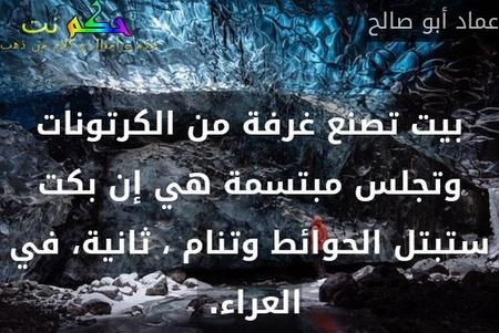 بيت تصنع غرفة من الكرتونات وتجلس مبتسمة هي إن بكت ستبتل الحوائط وتنام ، ثانية، في العراء. -عماد أبو صالح