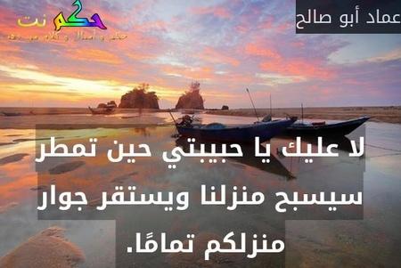 لا عليك يا حبيبتي حين تمطر سيسبح منزلنا ويستقر جوار منزلكم تمامًا. -عماد أبو صالح