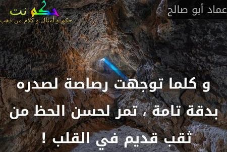 و كلما توجهت رصاصة لصدره بدقة تامة ، تمر لحسن الحظ من ثقب قديم في القلب ! -عماد أبو صالح