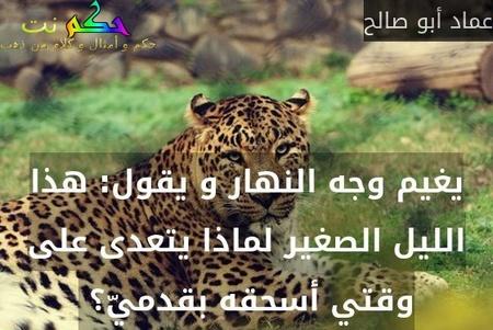 يغيم وجه النهار و يقول: هذا الليل الصغير لماذا يتعدى على وقتي أسحقه بقدميّ؟ -عماد أبو صالح