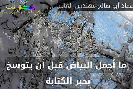 ما أجمل البياض قبل أن يتوسخ بحبر الكتابة -عماد أبو صالح مهندس العالم