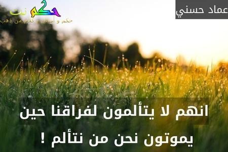 انهم لا يتألمون لفراقنا حين يموتون نحن من نتألم ! -عماد حسني