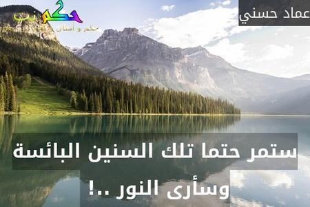 ستمر حتما تلك السنين البائسة وسأرى النور ..! -عماد حسني