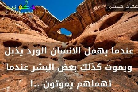 عندما يهمل الانسان الورد يذبل ويموت كذلك بعض البشر عندما تهملهم يموتون ..! -عماد حسني
