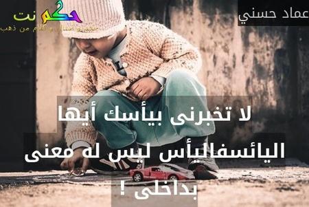 لا تخبرنى بيأسك أيها اليائسفاليأس ليس له معنى بداخلى ! -عماد حسني