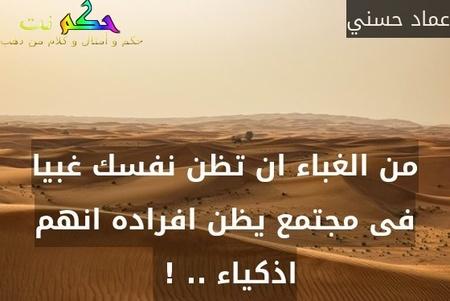 من الغباء ان تظن نفسك غبيا فى مجتمع يظن افراده انهم اذكياء .. ! -عماد حسني