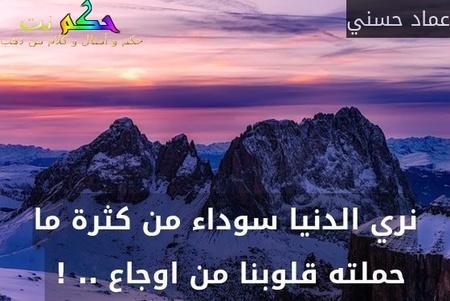نري الدنيا سوداء من كثرة ما حملته قلوبنا من اوجاع .. ! -عماد حسني