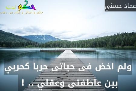 ولم اخض فى حياتى حربا كحربي بين عاطفتى وعقلي .. ! -عماد حسني