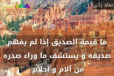 ما قيمة الصديق إذا لم يفهم صديقه و يستشف ما وراء صدره من آلام و أحلام -عماد زكي