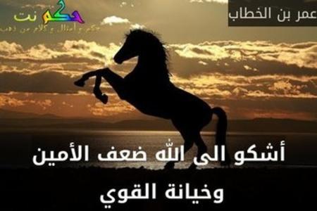 أشكو الى الله ضعف الأمين وخيانة القوي -عمر بن الخطاب