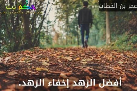أفضل الزهد إخفاء الزهد. -عمر بن الخطاب