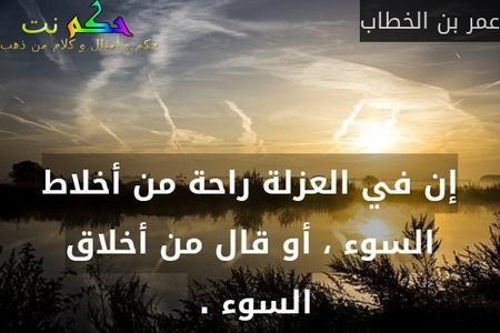 إن في العزلة راحة من أخلاط السوء ، أو قال من أخلاق السوء . -عمر بن الخطاب