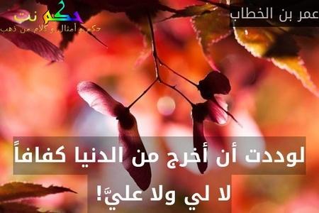 لوددت أن أخرج من الدنيا كفافاً لا لي ولا عليَّ! -عمر بن الخطاب