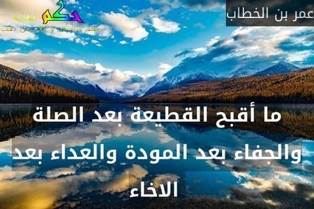ما أقبح القطيعة بعد الصلة والجفاء بعد المودة والعداء بعد الاخاء -عمر بن الخطاب