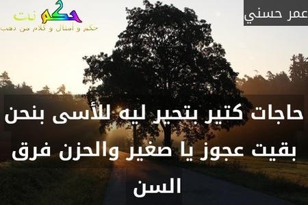 حاجات كتير بتحير ليه للأسى بنحن بقيت عجوز يا صغير والحزن فرق السن -عمر حسني