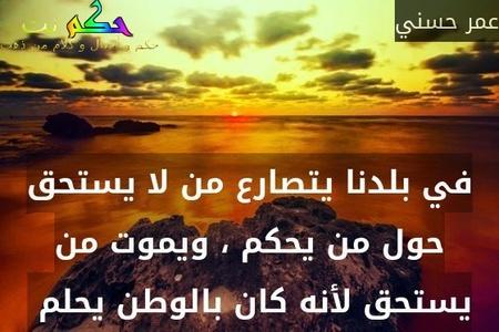 في بلدنا يتصارع من لا يستحق حول من يحكم ، ويموت من يستحق لأنه كان بالوطن يحلم -عمر حسني