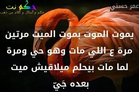 يموت الموت بموت الميت مرتين مرة ع اللي مات وهو حي ومرة لما مات بيحلم ميلاقيش ميت بعده جَيّ -عمر حسني